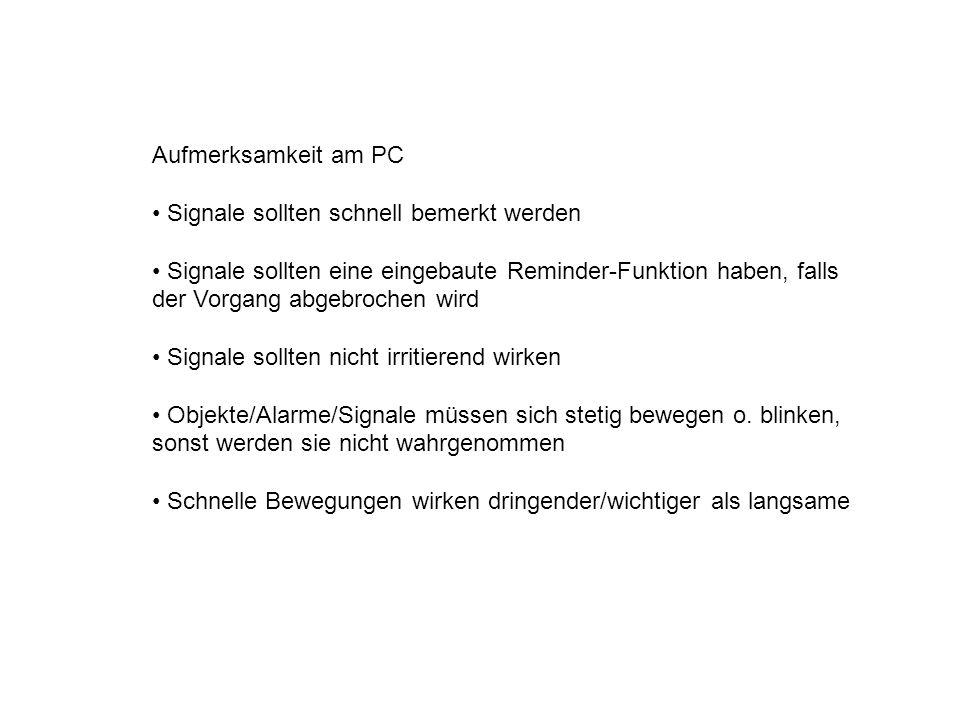 Aufmerksamkeit am PC Signale sollten schnell bemerkt werden Signale sollten eine eingebaute Reminder-Funktion haben, falls der Vorgang abgebrochen wird Signale sollten nicht irritierend wirken Objekte/Alarme/Signale müssen sich stetig bewegen o.