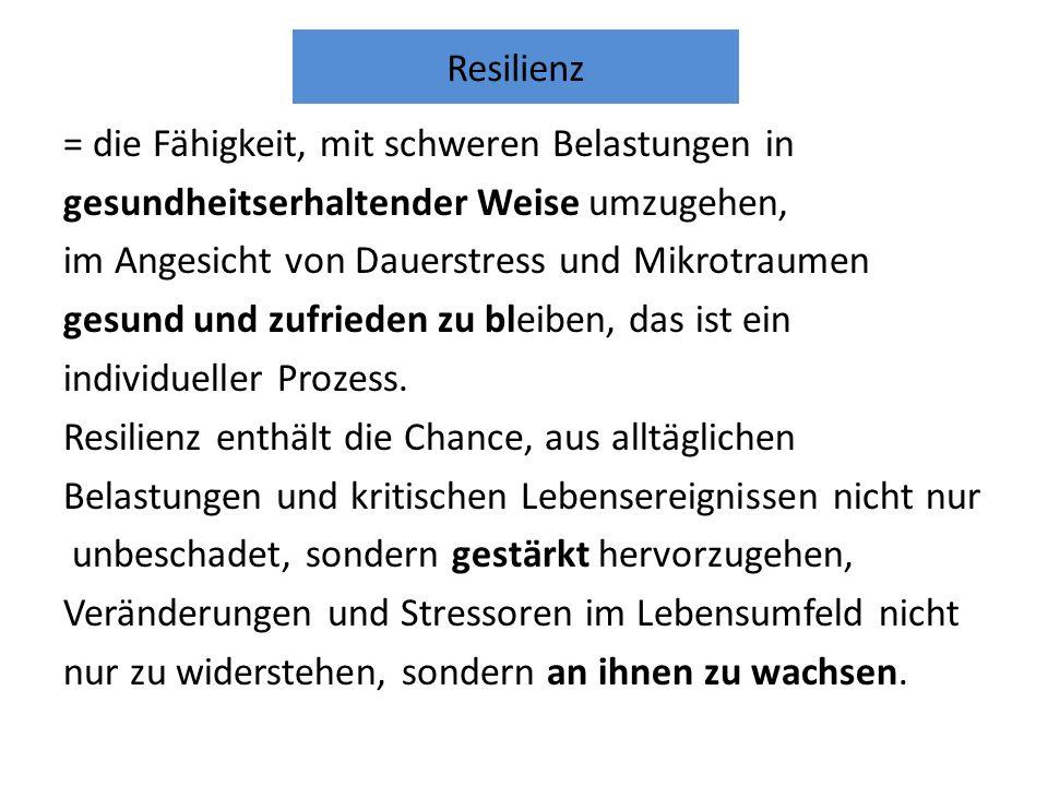 Resilienz = die Fähigkeit, mit schweren Belastungen in gesundheitserhaltender Weise umzugehen, im Angesicht von Dauerstress und Mikrotraumen gesund und zufrieden zu bleiben, das ist ein individueller Prozess.