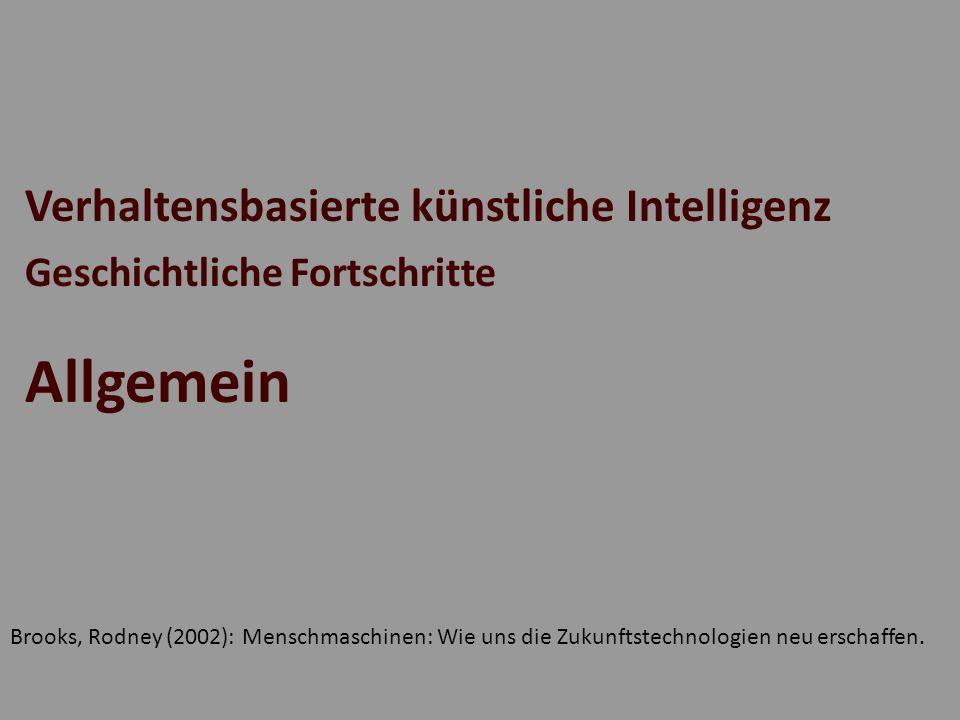 Verhaltensbasierte künstliche Intelligenz Geschichtliche Fortschritte Allgemein Brooks, Rodney (2002): Menschmaschinen: Wie uns die Zukunftstechnologi