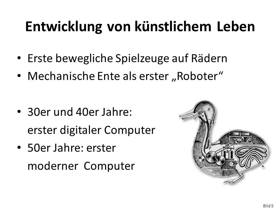 Entwicklung von künstlichem Leben Erste bewegliche Spielzeuge auf Rädern Mechanische Ente als erster Roboter 30er und 40er Jahre: erster digitaler Com