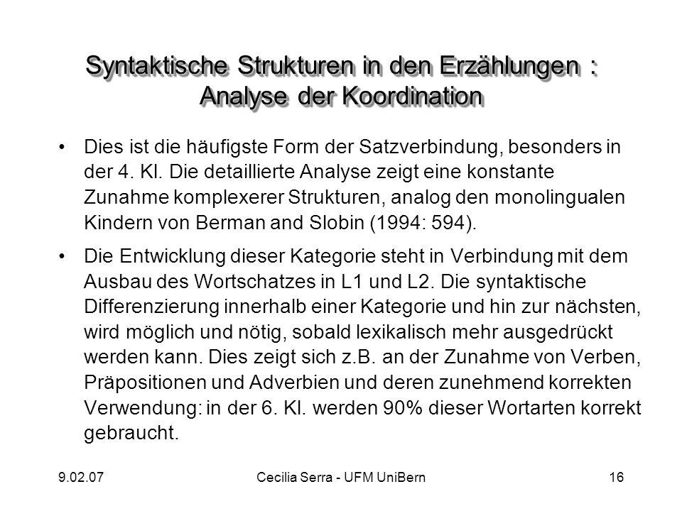 9.02.07Cecilia Serra - UFM UniBern16 Syntaktische Strukturen in den Erzählungen : Analyse der Koordination Dies ist die häufigste Form der Satzverbind