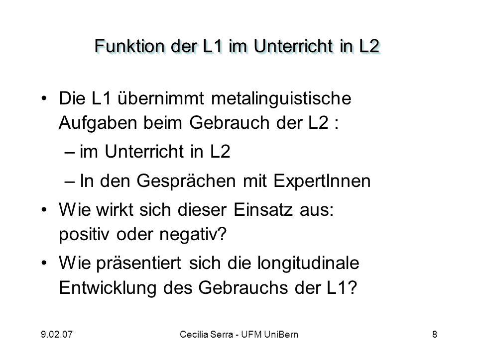 9.02.07Cecilia Serra - UFM UniBern8 Funktion der L1 im Unterricht in L2 Die L1 übernimmt metalinguistische Aufgaben beim Gebrauch der L2 : –im Unterri