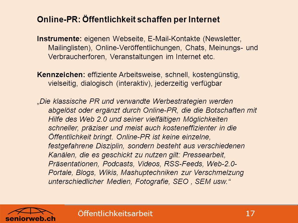 Ö ffentlichkeitsarbeit 17 Online-PR: Öffentlichkeit schaffen per Internet Instrumente: eigenen Webseite, E-Mail-Kontakte (Newsletter, Mailinglisten), Online-Veröffentlichungen, Chats, Meinungs- und Verbraucherforen, Veranstaltungen im Internet etc.