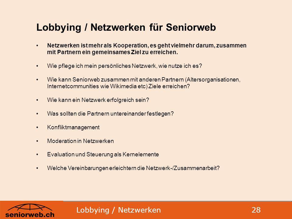 Lobbying / Netzwerken 28 Lobbying / Netzwerken für Seniorweb Netzwerken ist mehr als Kooperation, es geht vielmehr darum, zusammen mit Partnern ein gemeinsames Ziel zu erreichen.