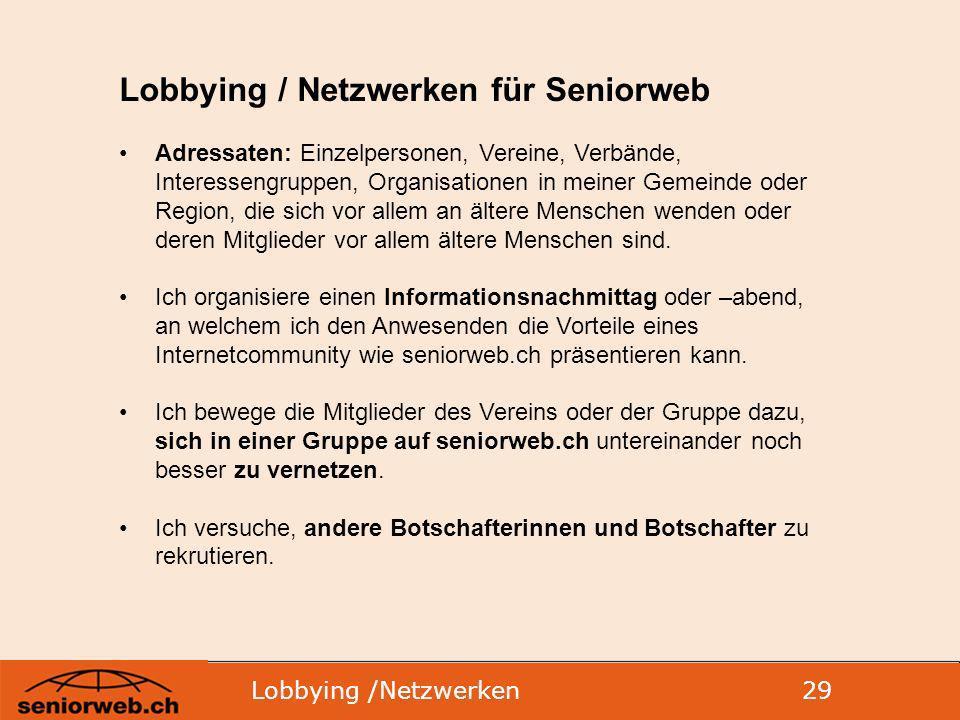 Lobbying /Netzwerken 29 Lobbying / Netzwerken für Seniorweb Adressaten: Einzelpersonen, Vereine, Verbände, Interessengruppen, Organisationen in meiner Gemeinde oder Region, die sich vor allem an ältere Menschen wenden oder deren Mitglieder vor allem ältere Menschen sind.