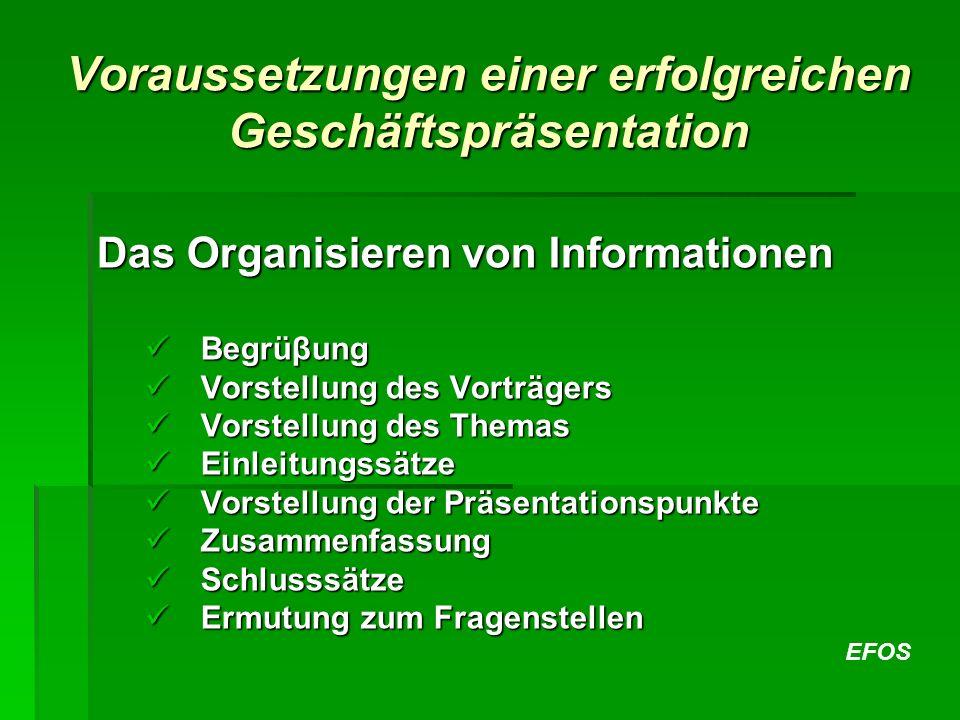 EFOS Voraussetzungen einer erfolgreichen Geschäftspräsentation Das Organisieren von Informationen Begrüβung Begrüβung Vorstellung des Vorträgers Vorst