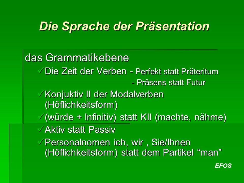 EFOS Die Sprache der Präsentation das Grammatikebene Die Zeit der Verben - Perfekt statt Präteritum Die Zeit der Verben - Perfekt statt Präteritum - Präsens statt Futur - Präsens statt Futur Konjuktiv II der Modalverben (Höflichkeitsform) Konjuktiv II der Modalverben (Höflichkeitsform) (würde + Infinitiv) statt KII (machte, nähme) (würde + Infinitiv) statt KII (machte, nähme) Aktiv statt Passiv Aktiv statt Passiv Personalnomen ich, wir, Sie/Ihnen (Höflichkeitsform) statt dem Partikel man Personalnomen ich, wir, Sie/Ihnen (Höflichkeitsform) statt dem Partikel man