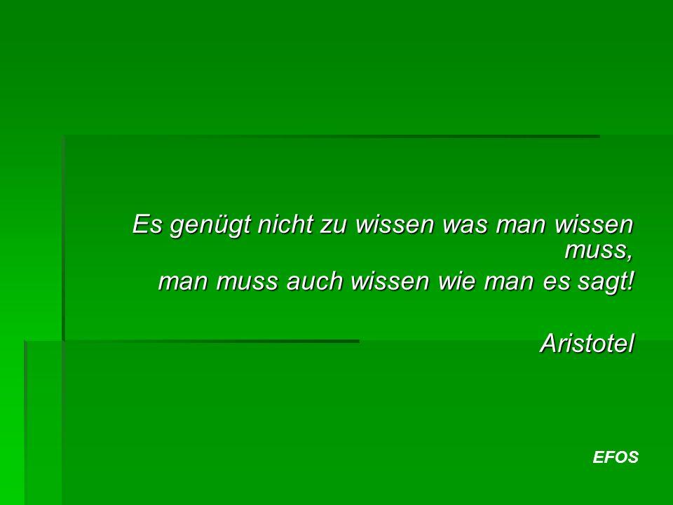 EFOS Es genügt nicht zu wissen was man wissen muss, man muss auch wissen wie man es sagt! Aristotel Aristotel
