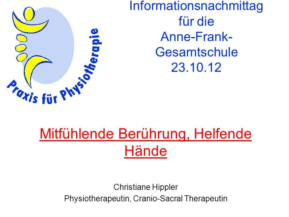 Informationsnachmittag für die Anne-Frank- Gesamtschule 23.10.12 Mitfühlende Berührung, Helfende Hände Christiane Hippler Physiotherapeutin, Cranio-Sa