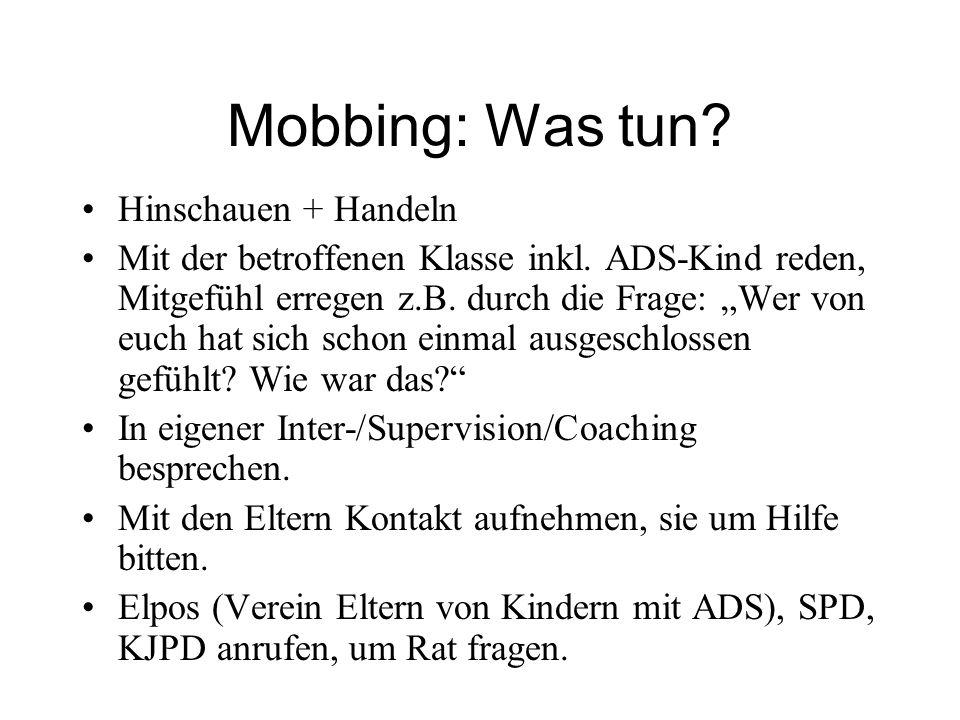 Mobbing: Was tun? Hinschauen + Handeln Mit der betroffenen Klasse inkl. ADS-Kind reden, Mitgefühl erregen z.B. durch die Frage: Wer von euch hat sich
