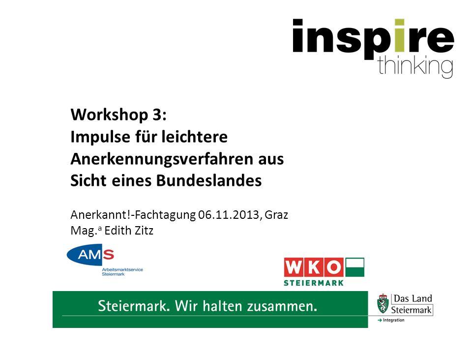 Workshop 3: Impulse für leichtere Anerkennungsverfahren aus Sicht eines Bundeslandes Anerkannt!-Fachtagung 06.11.2013, Graz Mag.