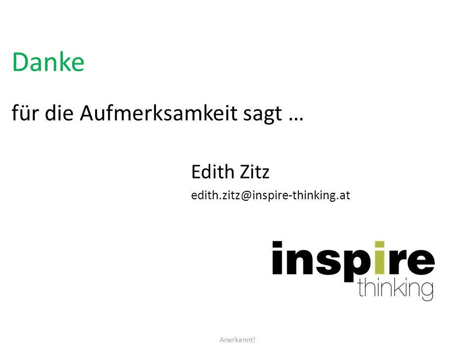 Danke für die Aufmerksamkeit sagt … Edith Zitz edith.zitz@inspire-thinking.at Anerkannt!