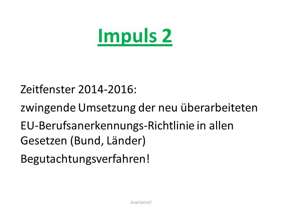 Impuls 2 Zeitfenster 2014-2016: zwingende Umsetzung der neu überarbeiteten EU-Berufsanerkennungs-Richtlinie in allen Gesetzen (Bund, Länder) Begutachtungsverfahren.