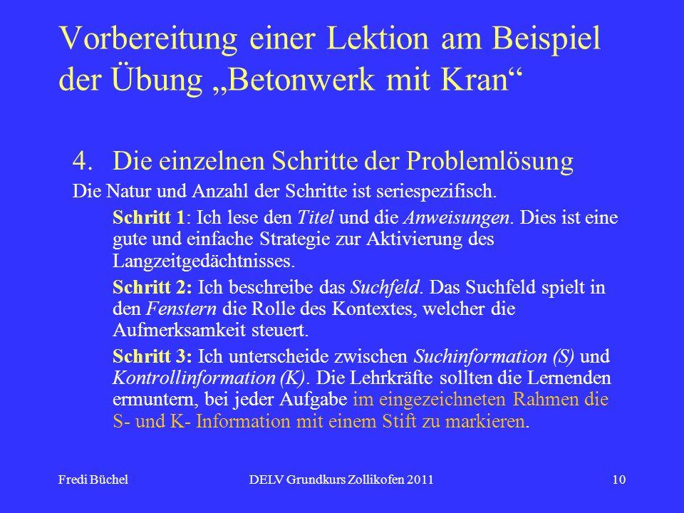 Fredi BüchelDELV Grundkurs Zollikofen 201110 Vorbereitung einer Lektion am Beispiel der Übung Betonwerk mit Kran 4.Die einzelnen Schritte der Problemlösung Die Natur und Anzahl der Schritte ist seriespezifisch.