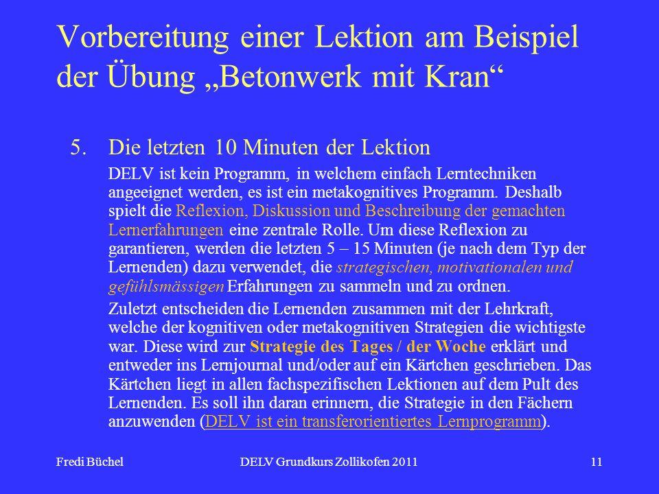 Fredi BüchelDELV Grundkurs Zollikofen 201111 Vorbereitung einer Lektion am Beispiel der Übung Betonwerk mit Kran 5.Die letzten 10 Minuten der Lektion DELV ist kein Programm, in welchem einfach Lerntechniken angeeignet werden, es ist ein metakognitives Programm.