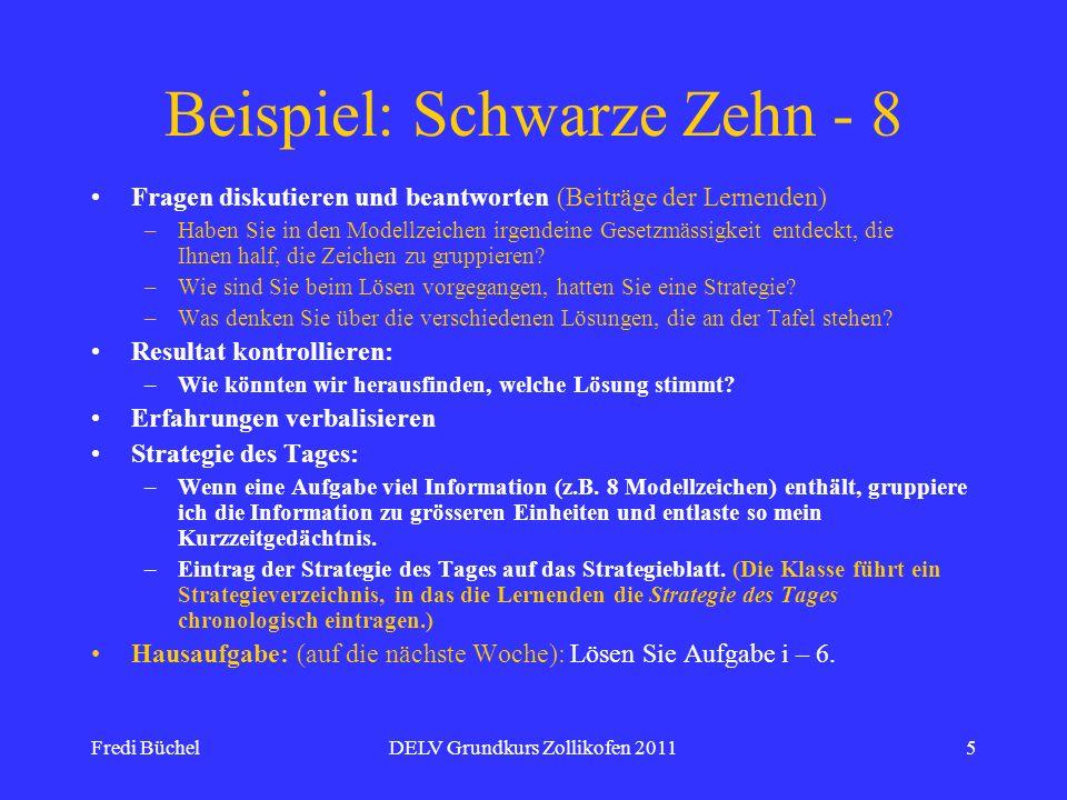 Fredi BüchelDELV Grundkurs Zollikofen 20115 Beispiel: Schwarze Zehn - 8 Fragen diskutieren und beantworten (Beiträge der Lernenden) –Haben Sie in den Modellzeichen irgendeine Gesetzmässigkeit entdeckt, die Ihnen half, die Zeichen zu gruppieren.