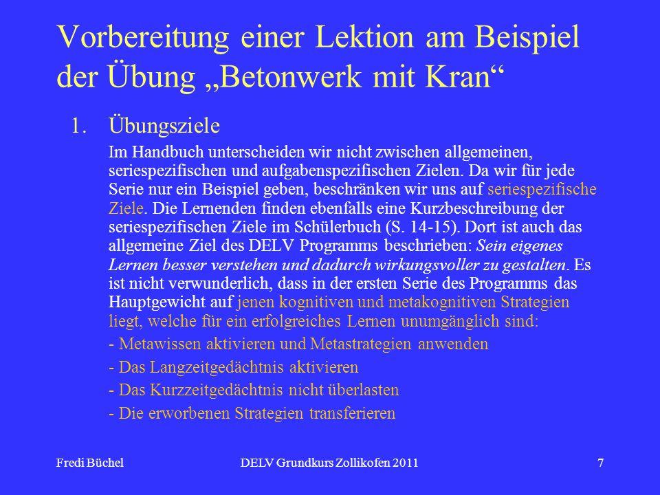 Fredi BüchelDELV Grundkurs Zollikofen 20117 Vorbereitung einer Lektion am Beispiel der Übung Betonwerk mit Kran 1.Übungsziele Im Handbuch unterscheiden wir nicht zwischen allgemeinen, seriespezifischen und aufgabenspezifischen Zielen.
