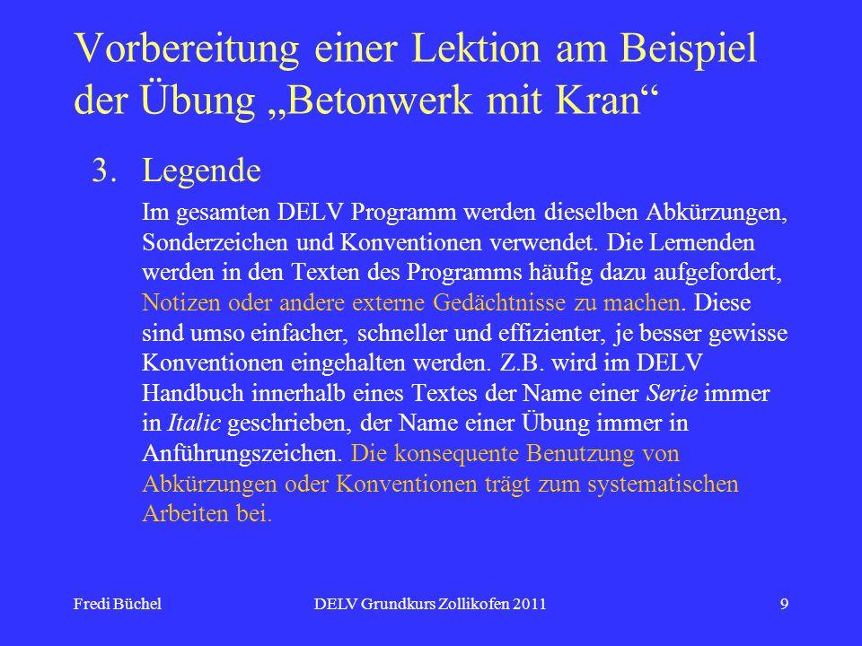 Fredi BüchelDELV Grundkurs Zollikofen 20119 Vorbereitung einer Lektion am Beispiel der Übung Betonwerk mit Kran 3.Legende Im gesamten DELV Programm werden dieselben Abkürzungen, Sonderzeichen und Konventionen verwendet.
