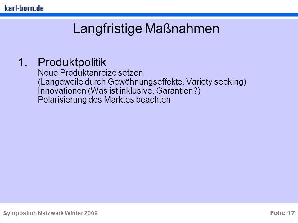 Symposium Netzwerk Winter 2009 Folie 17 Langfristige Maßnahmen 1.Produktpolitik Neue Produktanreize setzen (Langeweile durch Gewöhnungseffekte, Variet