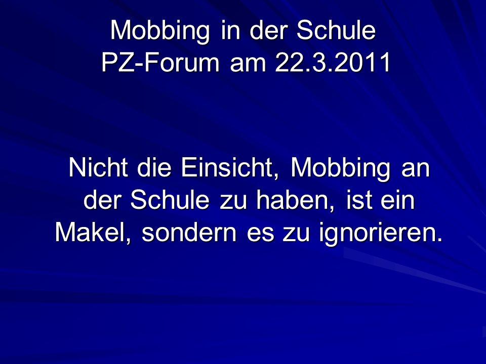 Mobbing in der Schule PZ-Forum am 22.3.2011 Nicht die Einsicht, Mobbing an der Schule zu haben, ist ein Makel, sondern es zu ignorieren.