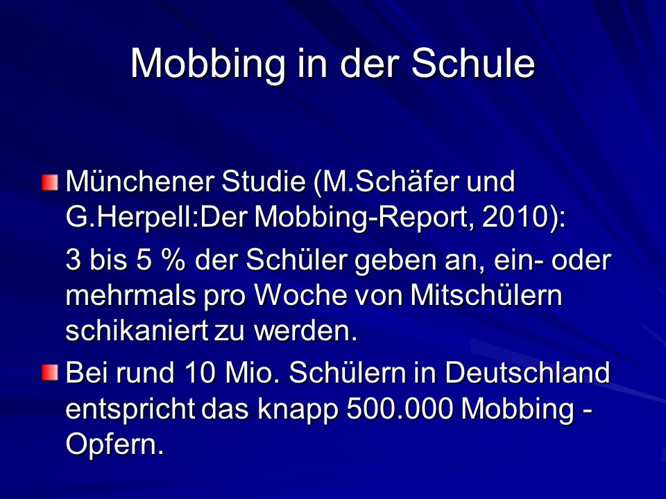 Mobbing in der Schule Münchener Studie (M.Schäfer und G.Herpell:Der Mobbing-Report, 2010): 3 bis 5 % der Schüler geben an, ein- oder mehrmals pro Woch