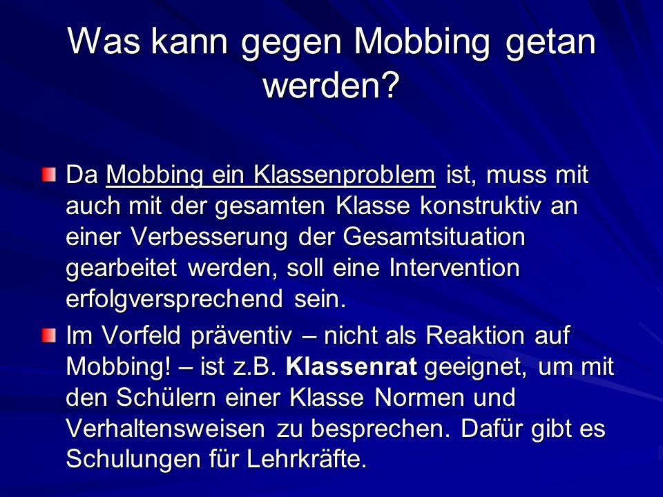 Was kann gegen Mobbing getan werden? Da Mobbing ein Klassenproblem ist, muss mit auch mit der gesamten Klasse konstruktiv an einer Verbesserung der Ge
