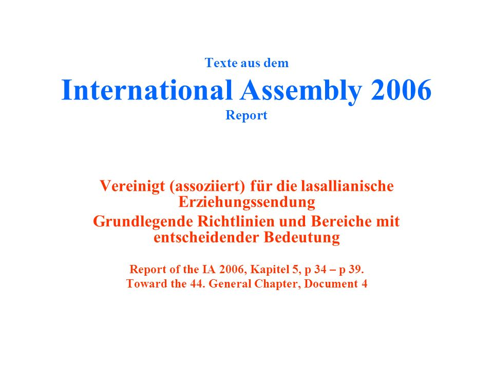 Texte aus dem International Assembly 2006 Report Vereinigt (assoziiert) für die lasallianische Erziehungssendung Grundlegende Richtlinien und Bereiche mit entscheidender Bedeutung Report of the IA 2006, Kapitel 5, p 34 – p 39.
