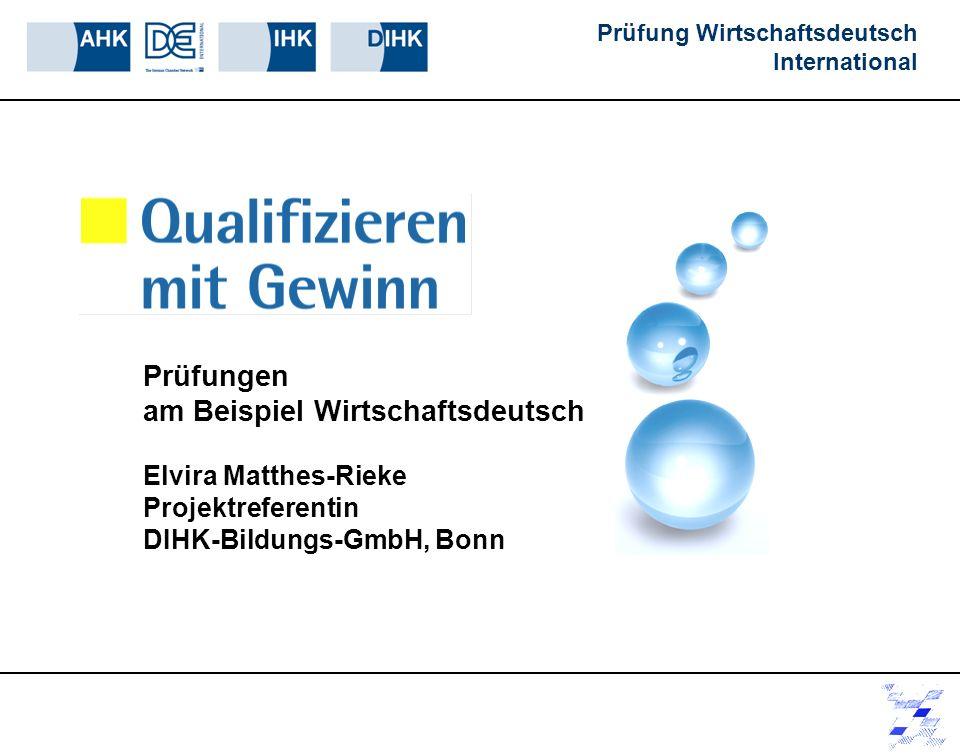 Prüfung Wirtschaftsdeutsch International Prüfungen am Beispiel Wirtschaftsdeutsch Elvira Matthes-Rieke Projektreferentin DIHK-Bildungs-GmbH, Bonn