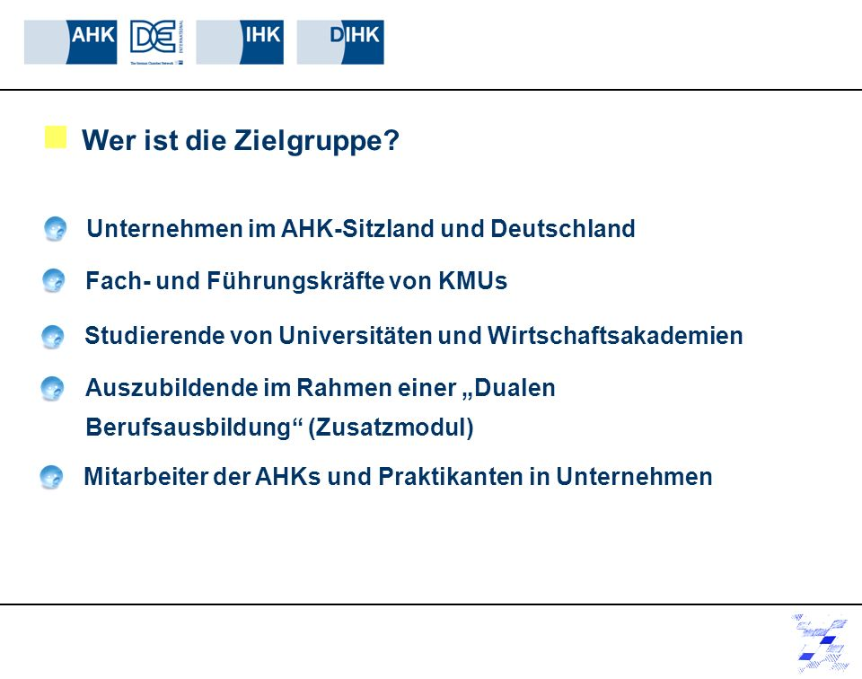 Wer ist die Zielgruppe? Unternehmen im AHK-Sitzland und Deutschland Auszubildende im Rahmen einer Dualen Berufsausbildung (Zusatzmodul) KMUs Fach- und