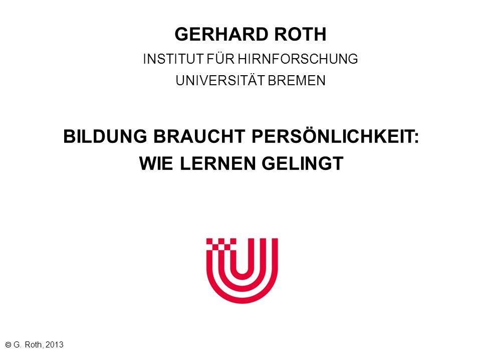 BILDUNG BRAUCHT PERSÖNLICHKEIT: WIE LERNEN GELINGT G. Roth, 2013 GERHARD ROTH INSTITUT FÜR HIRNFORSCHUNG UNIVERSITÄT BREMEN