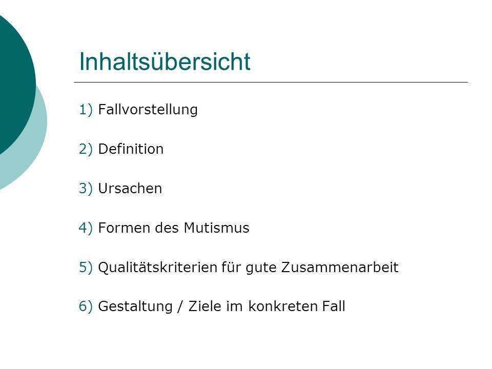 Inhaltsübersicht 1) Fallvorstellung 2) Definition 3) Ursachen 4) Formen des Mutismus 5) Qualitätskriterien für gute Zusammenarbeit 6) Gestaltung / Ziele im konkreten Fall
