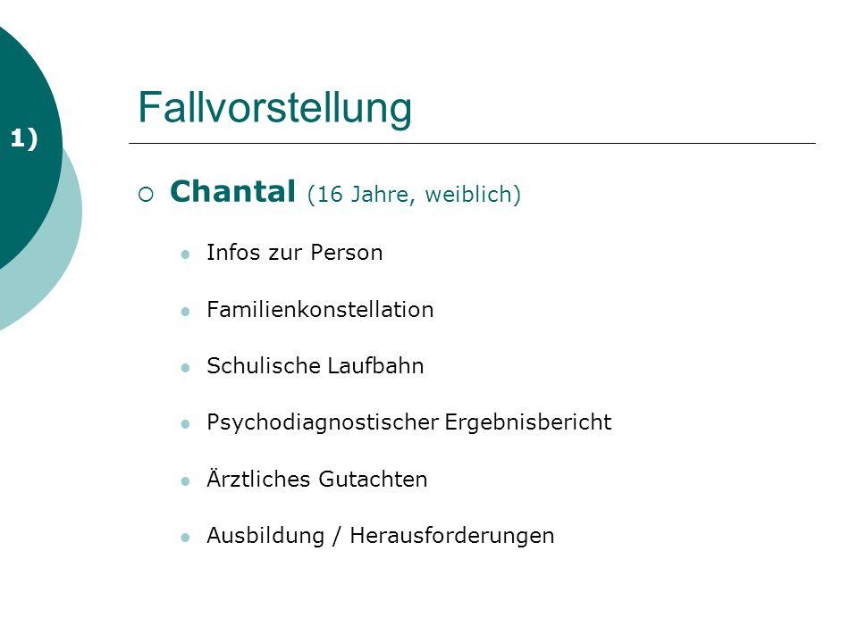 Fallvorstellung Chantal (16 Jahre, weiblich) Infos zur Person Familienkonstellation Schulische Laufbahn Psychodiagnostischer Ergebnisbericht Ärztliches Gutachten Ausbildung / Herausforderungen 1)