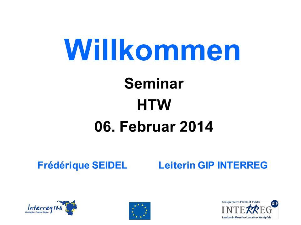 Willkommen Seminar HTW 06. Februar 2014 Frédérique SEIDEL Leiterin GIP INTERREG