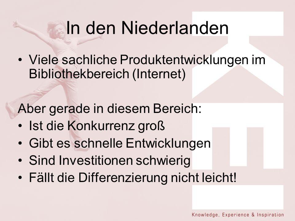 In den Niederlanden Viele sachliche Produktentwicklungen im Bibliothekbereich (Internet) Aber gerade in diesem Bereich: Ist die Konkurrenz groß Gibt e