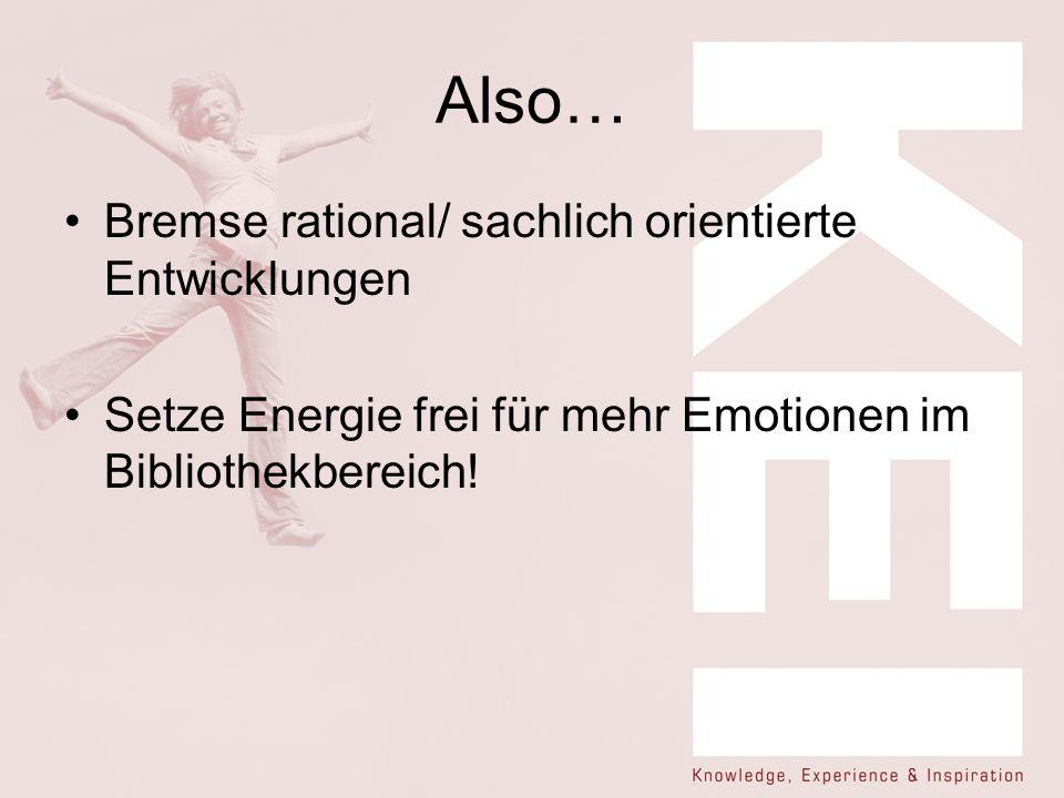 Also… Bremse rational/ sachlich orientierte Entwicklungen Setze Energie frei für mehr Emotionen im Bibliothekbereich!