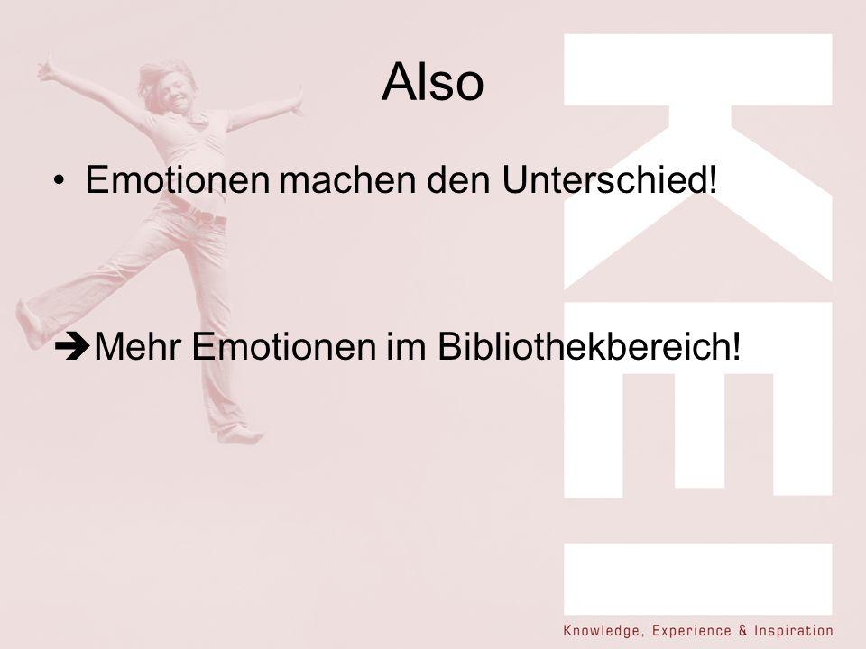 Also Emotionen machen den Unterschied! Mehr Emotionen im Bibliothekbereich!