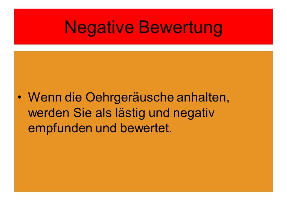 Negative Bewertung Wenn die Oehrgeräusche anhalten, werden Sie als lästig und negativ empfunden und bewertet.