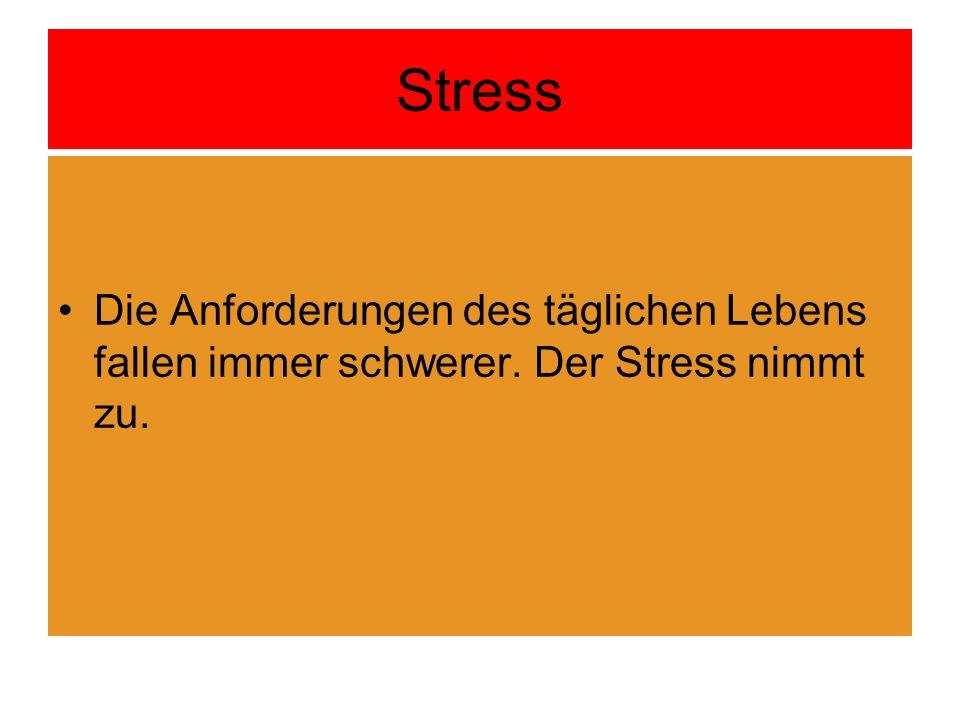 Stress Die Anforderungen des täglichen Lebens fallen immer schwerer. Der Stress nimmt zu.