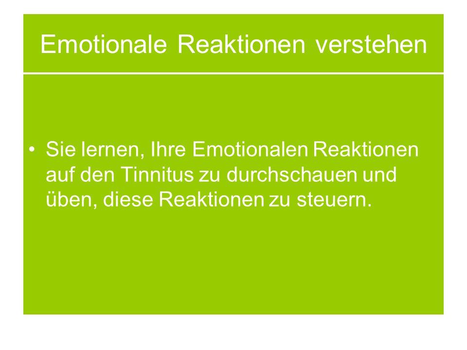 Emotionale Reaktionen verstehen Sie lernen, Ihre Emotionalen Reaktionen auf den Tinnitus zu durchschauen und üben, diese Reaktionen zu steuern.