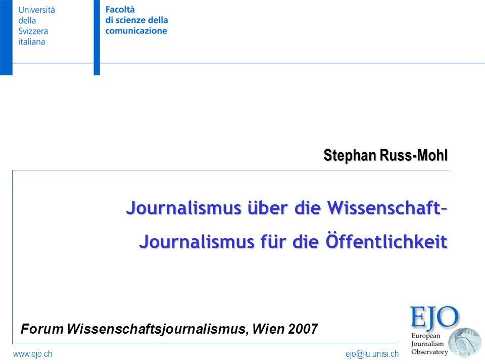 ejo@lu.unisi.chwww.ejo.ch Stephan Russ-Mohl Forum Wissenschaftsjournalismus, Wien 2007 Journalismus über die Wissenschaft– Journalismus für die Öffent