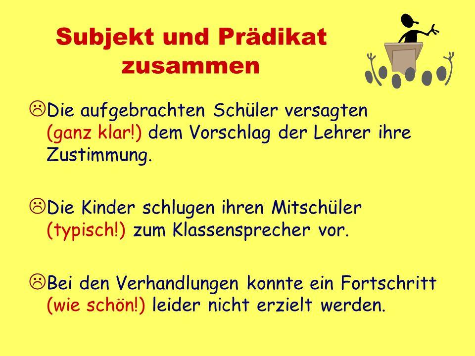 Subjekt und Prädikat zusammen Die aufgebrachten Schüler versagten (ganz klar!) dem Vorschlag der Lehrer ihre Zustimmung. Die Kinder schlugen ihren Mit