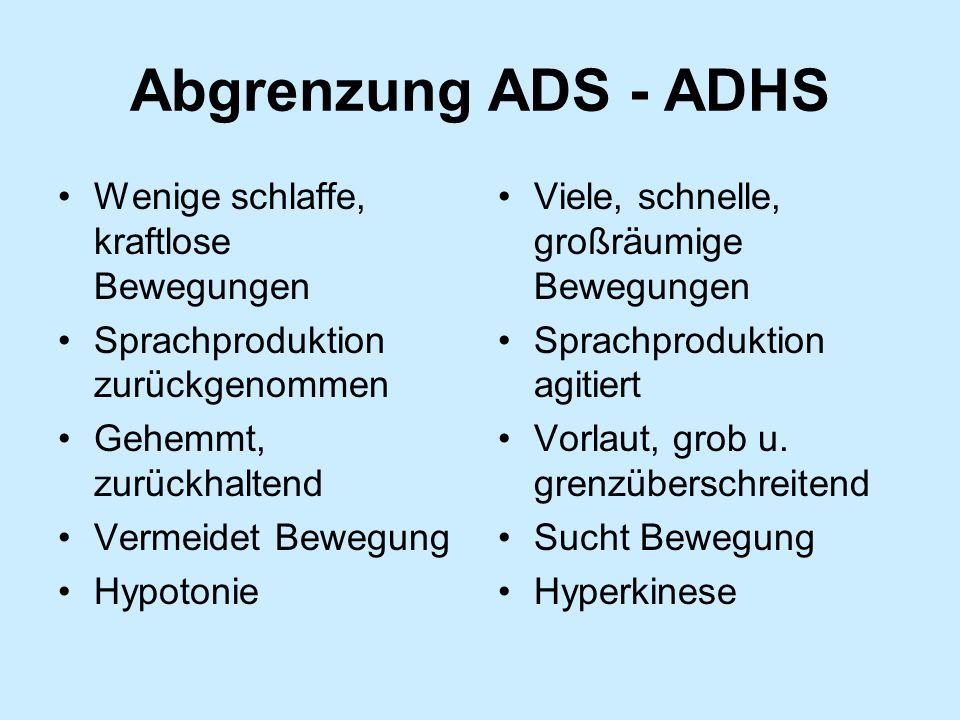 Abgrenzung ADS - ADHS Wenige schlaffe, kraftlose Bewegungen Sprachproduktion zurückgenommen Gehemmt, zurückhaltend Vermeidet Bewegung Hypotonie Viele,