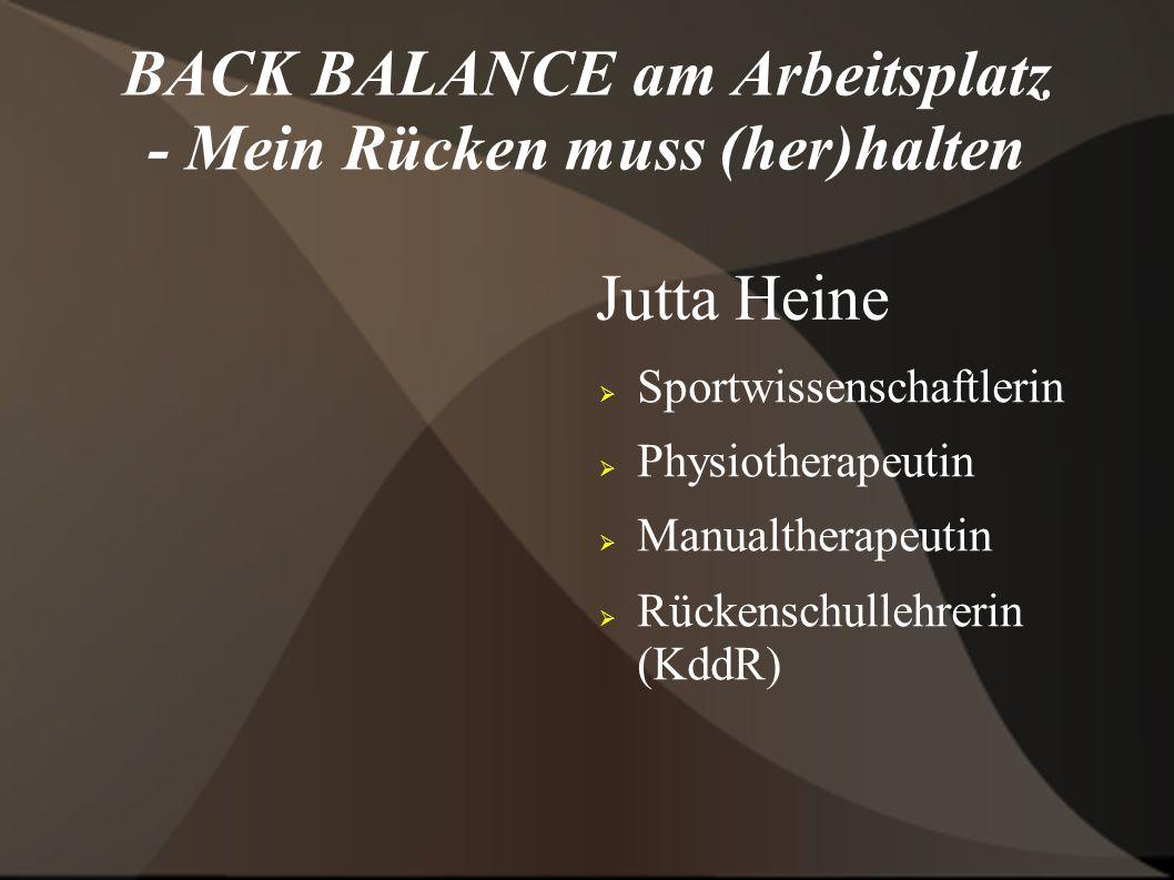 BACK BALANCE am Arbeitsplatz - Mein Rücken muss (her)halten Jutta Heine Sportwissenschaftlerin Physiotherapeutin Manualtherapeutin Rückenschullehrerin