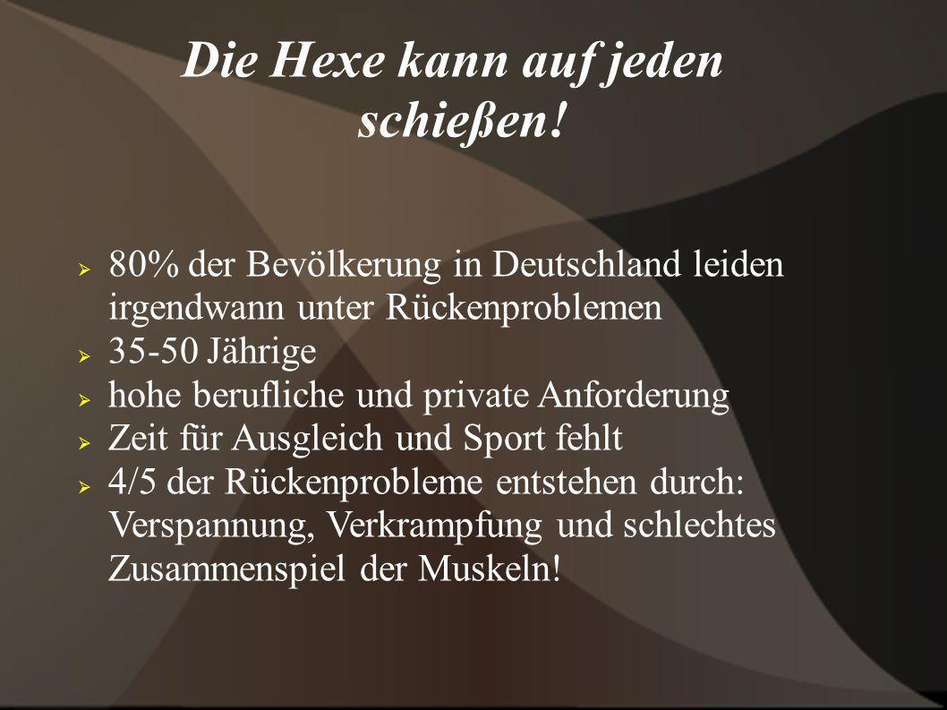 Die Hexe kann auf jeden schießen! 80% der Bevölkerung in Deutschland leiden irgendwann unter Rückenproblemen 35-50 Jährige hohe berufliche und private