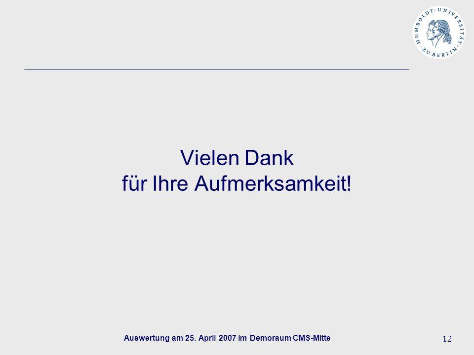 Auswertung am 25. April 2007 im Demoraum CMS-Mitte 12 Vielen Dank für Ihre Aufmerksamkeit!