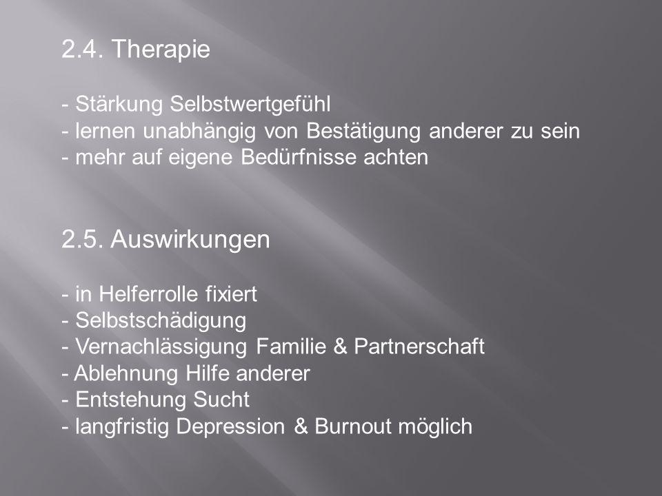2.4. Therapie - Stärkung Selbstwertgefühl - lernen unabhängig von Bestätigung anderer zu sein - mehr auf eigene Bedürfnisse achten 2.5. Auswirkungen -