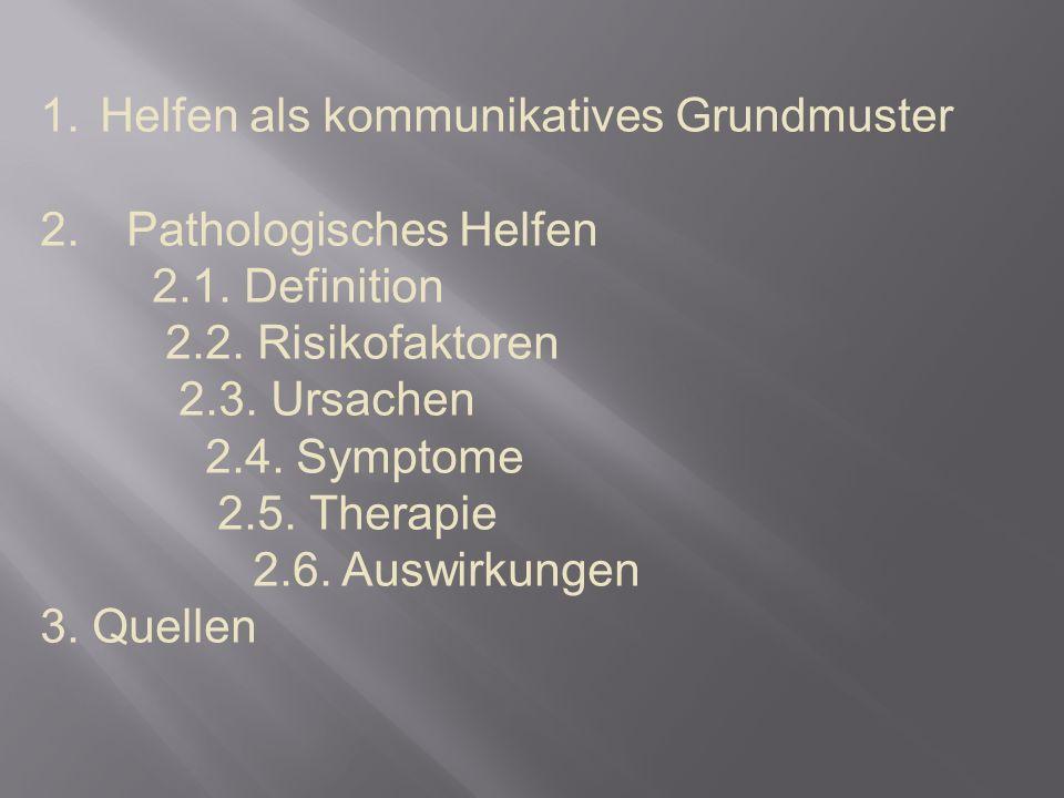 1.Helfen als kommunikatives Grundmuster 2. Pathologisches Helfen 2.1. Definition 2.2. Risikofaktoren 2.3. Ursachen 2.4. Symptome 2.5. Therapie 2.6. Au