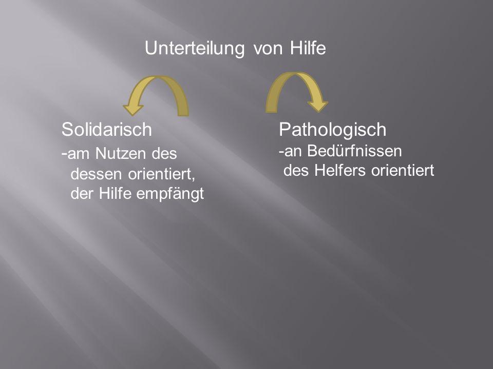 Unterteilung von Hilfe Solidarisch - am Nutzen des dessen orientiert, der Hilfe empfängt Pathologisch -an Bedürfnissen des Helfers orientiert