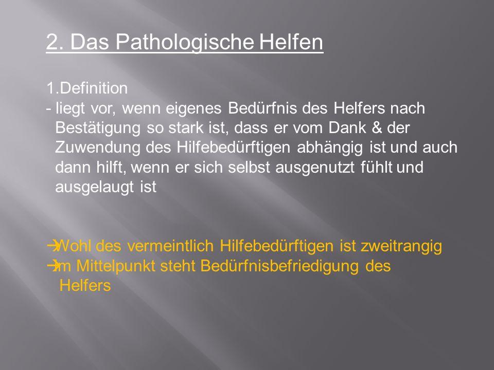 2. Das Pathologische Helfen 1.Definition - liegt vor, wenn eigenes Bedürfnis des Helfers nach Bestätigung so stark ist, dass er vom Dank & der Zuwendu