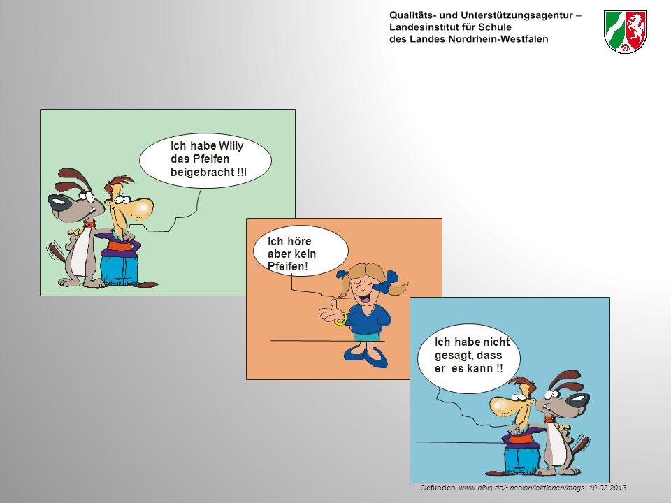 Gefunden: www.nibis.de/~nealon/lektionen/mags: 10.02.2013 Ich habe Willy das Pfeifen beigebracht !!.